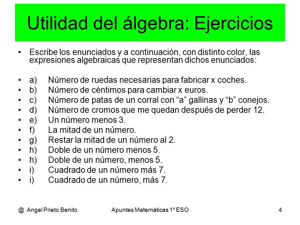 @ Angel Prieto BenitoApuntes Matemáticas 1º ESO4 Utilidad del álgebra: Ejercicios Escribe los enunciados y a continuación, con distinto color, las expresiones algebraicas que representan dichos enunciados: a)Número de ruedas necesarias para fabricar x coches.
