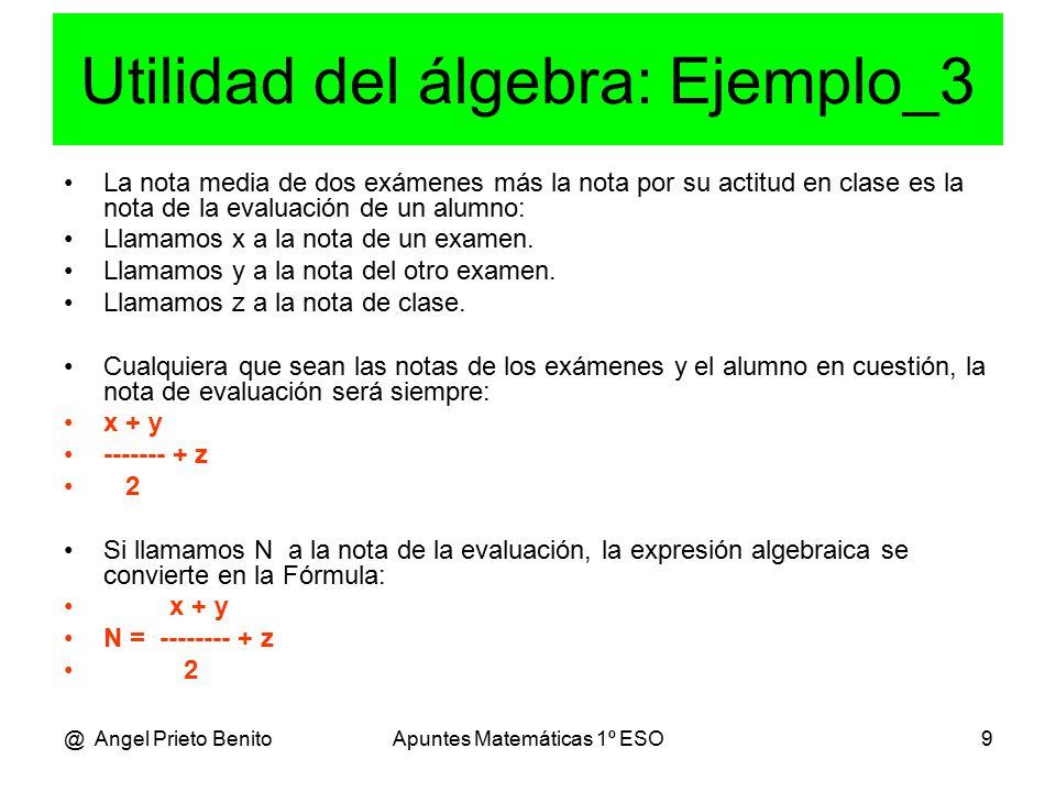 @ Angel Prieto BenitoApuntes Matemáticas 1º ESO9 Utilidad del álgebra: Ejemplo_3 La nota media de dos exámenes más la nota por su actitud en clase es la nota de la evaluación de un alumno: Llamamos x a la nota de un examen.