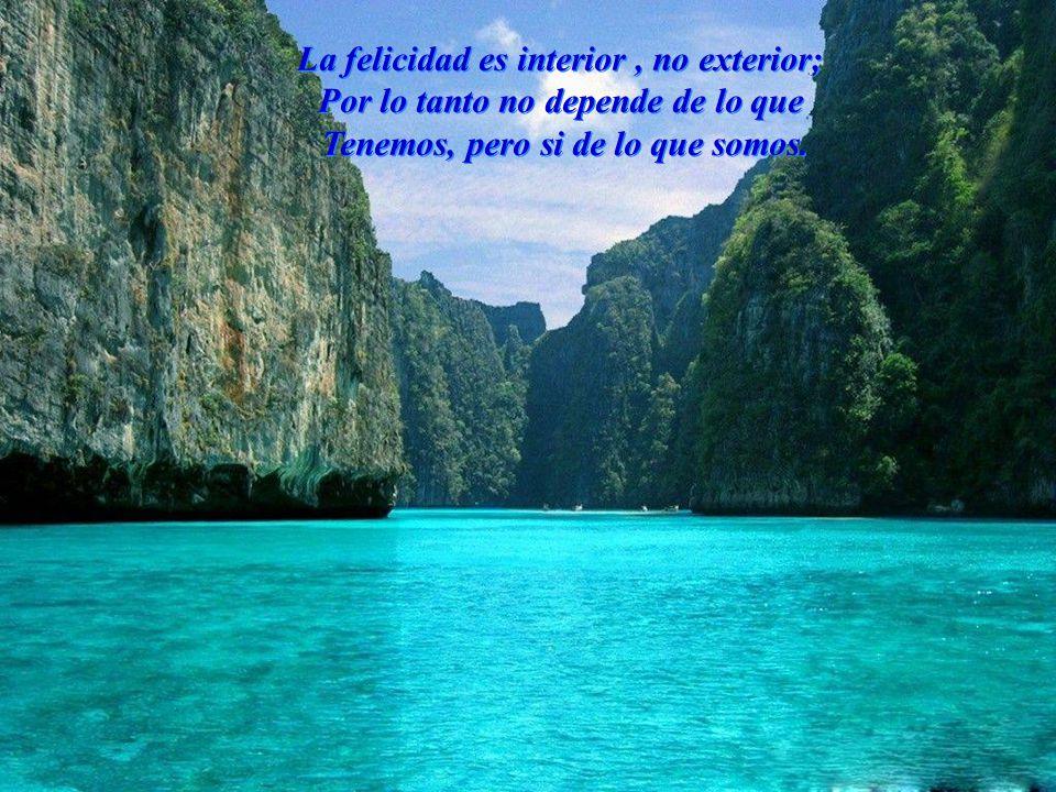La felicidad es interior, no exterior; Por lo tanto no depende de lo que Tenemos, pero si de lo que somos.