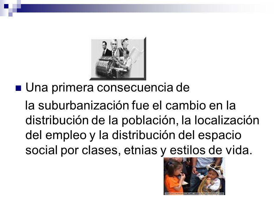 Una primera consecuencia de la suburbanización fue el cambio en la distribución de la población, la localización del empleo y la distribución del espa