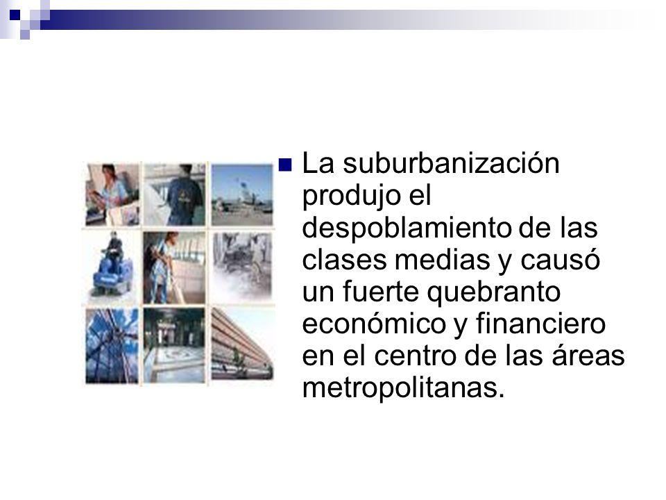 La suburbanización produjo el despoblamiento de las clases medias y causó un fuerte quebranto económico y financiero en el centro de las áreas metropo