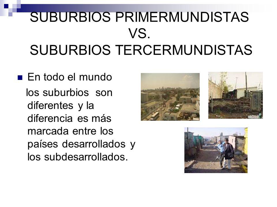 SUBURBIOS PRIMERMUNDISTAS VS. SUBURBIOS TERCERMUNDISTAS En todo el mundo los suburbios son diferentes y la diferencia es más marcada entre los países