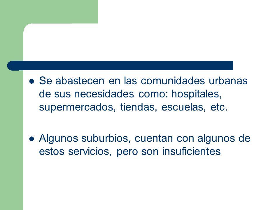 Se abastecen en las comunidades urbanas de sus necesidades como: hospitales, supermercados, tiendas, escuelas, etc. Algunos suburbios, cuentan con alg