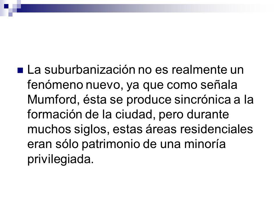 La suburbanización no es realmente un fenómeno nuevo, ya que como señala Mumford, ésta se produce sincrónica a la formación de la ciudad, pero durante