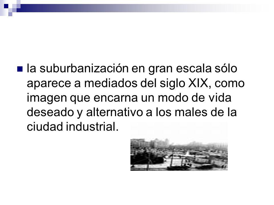 la suburbanización en gran escala sólo aparece a mediados del siglo XIX, como imagen que encarna un modo de vida deseado y alternativo a los males de