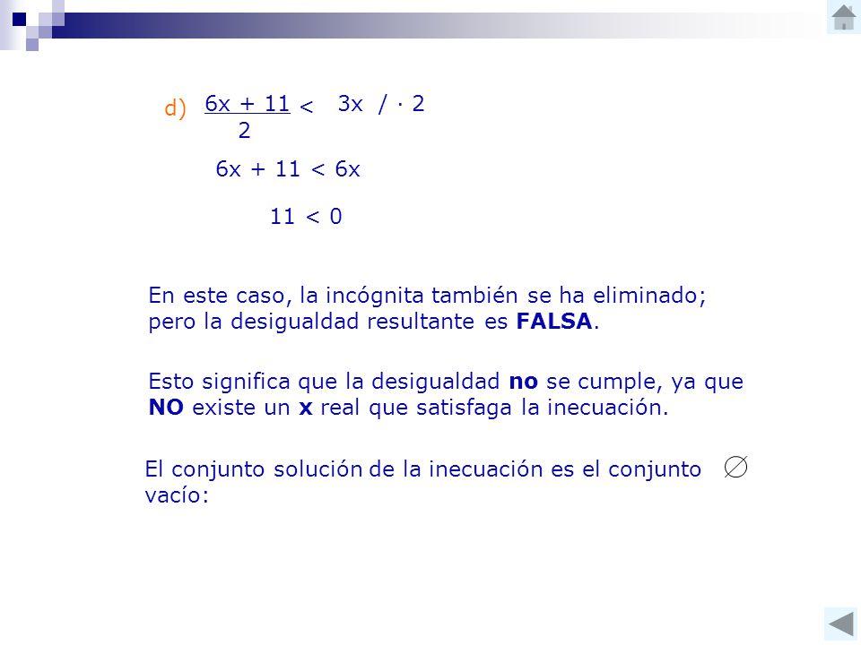 d) 6x + 11 2 < 3x / ∙ 2 6x + 11 < 6x 11 < 0 En este caso, la incógnita también se ha eliminado; pero la desigualdad resultante es FALSA.