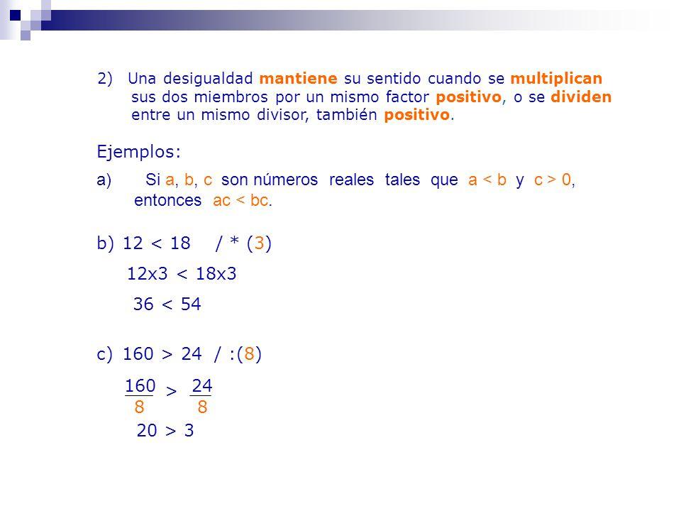 2) Una desigualdad mantiene su sentido cuando se multiplican sus dos miembros por un mismo factor positivo, o se dividen entre un mismo divisor, también positivo.