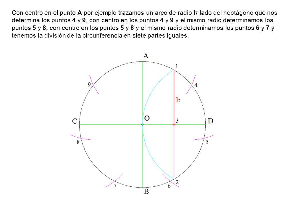 Con centro en el punto A por ejemplo trazamos un arco de radio l 7 lado del heptágono que nos determina los puntos 4 y 9, con centro en los puntos 4 y 9 y el mismo radio determinamos los puntos 5 y 8, con centro en los puntos 5 y 8 y el mismo radio determinamos los puntos 6 y 7 y tenemos la división de la circunferencia en siete partes iguales.