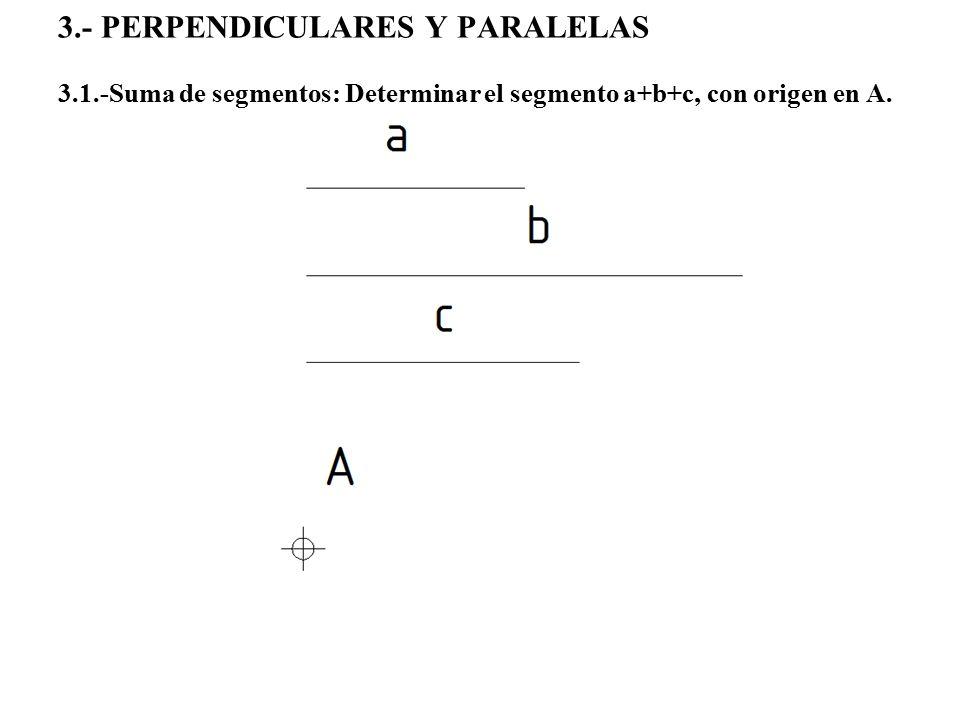 3.- PERPENDICULARES Y PARALELAS 3.1.-Suma de segmentos: Determinar el segmento a+b+c, con origen en A.