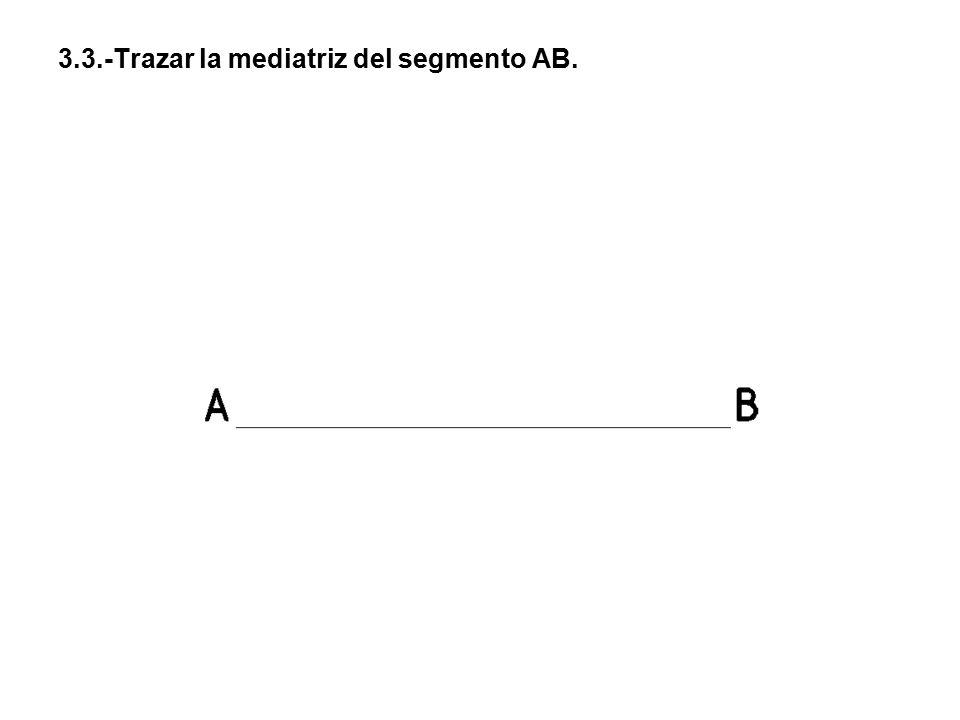 3.3.-Trazar la mediatriz del segmento AB.