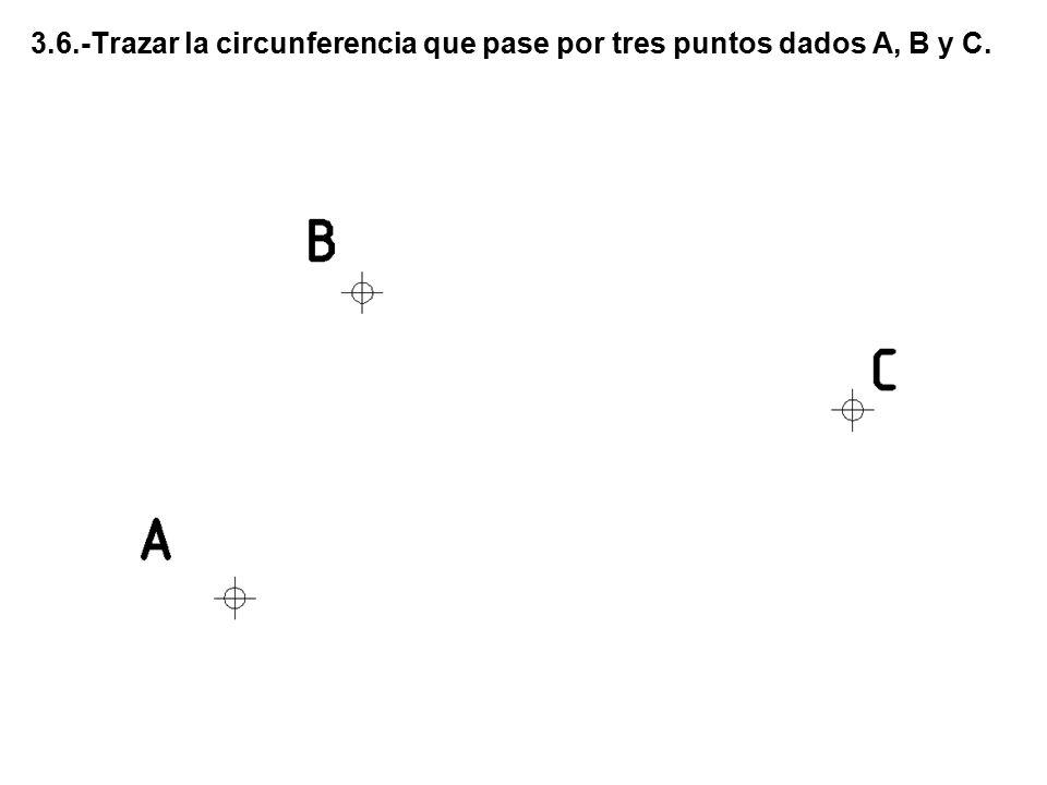 3.6.-Trazar la circunferencia que pase por tres puntos dados A, B y C.
