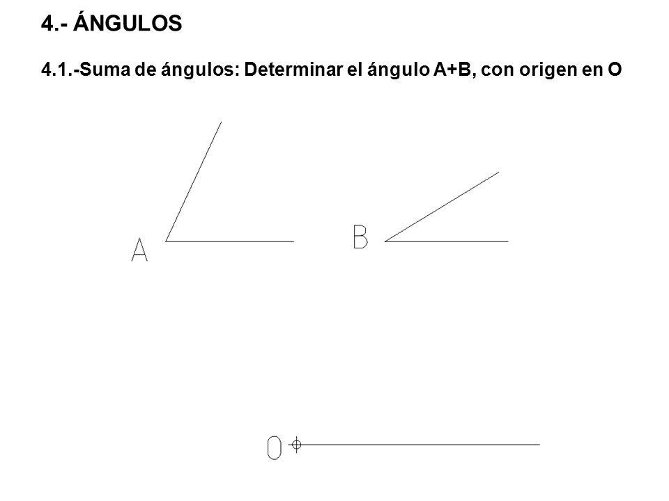 4.- ÁNGULOS 4.1.-Suma de ángulos: Determinar el ángulo A+B, con origen en O