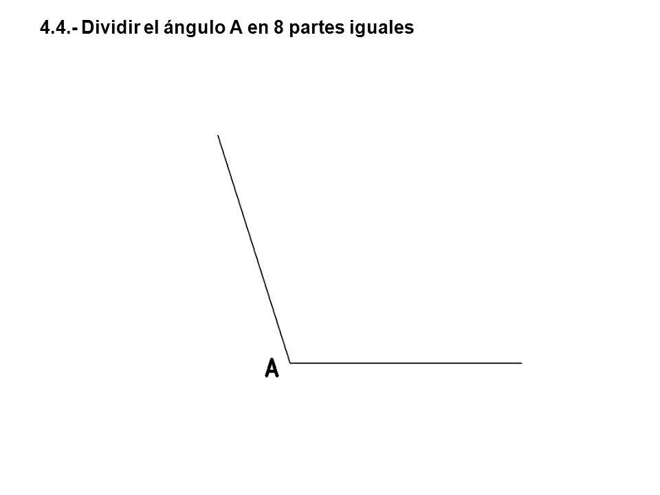 4.4.- Dividir el ángulo A en 8 partes iguales