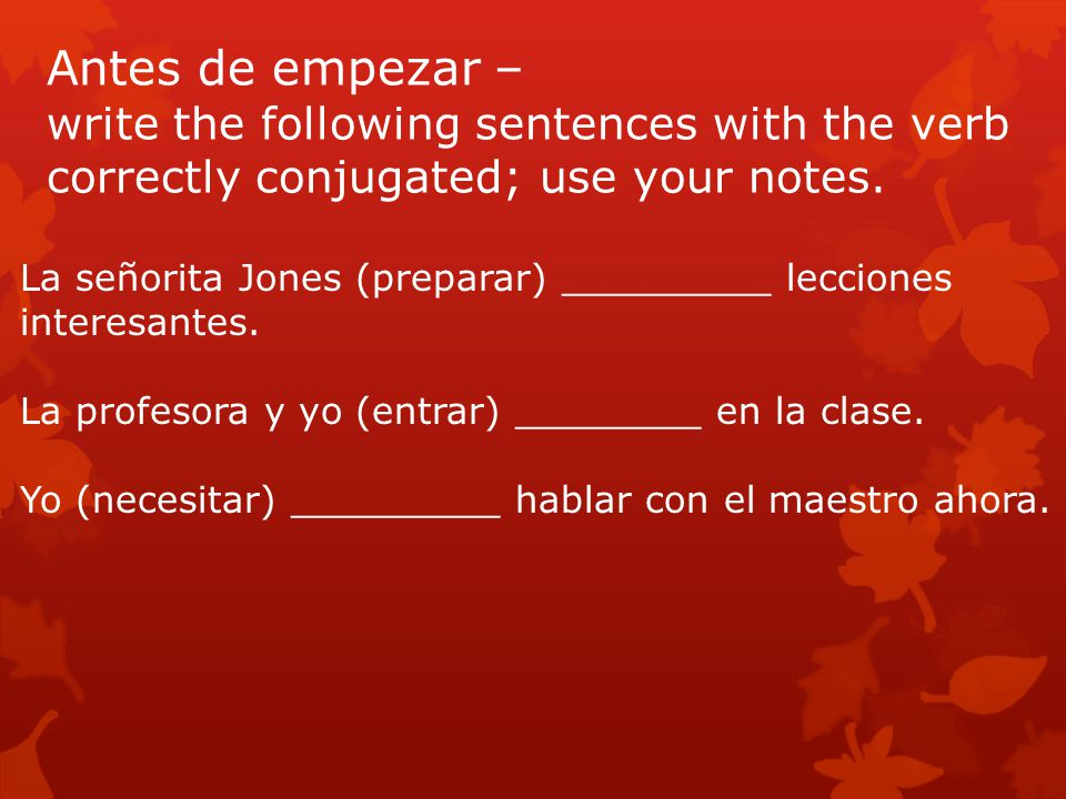 Antes de empezar – write the following sentences with the verb correctly conjugated; use your notes.