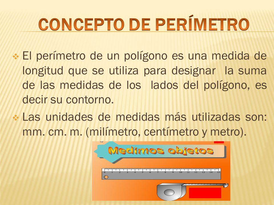  El perímetro de un polígono es una medida de longitud que se utiliza para designar la suma de las medidas de los lados del polígono, es decir su contorno.