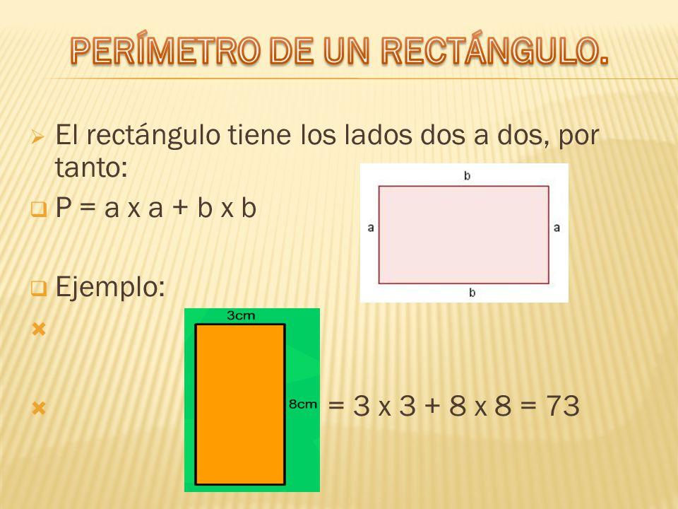  El rectángulo tiene los lados dos a dos, por tanto:  P = a x a + b x b  Ejemplo:   P = 3 x 3 + 8 x 8 = 73