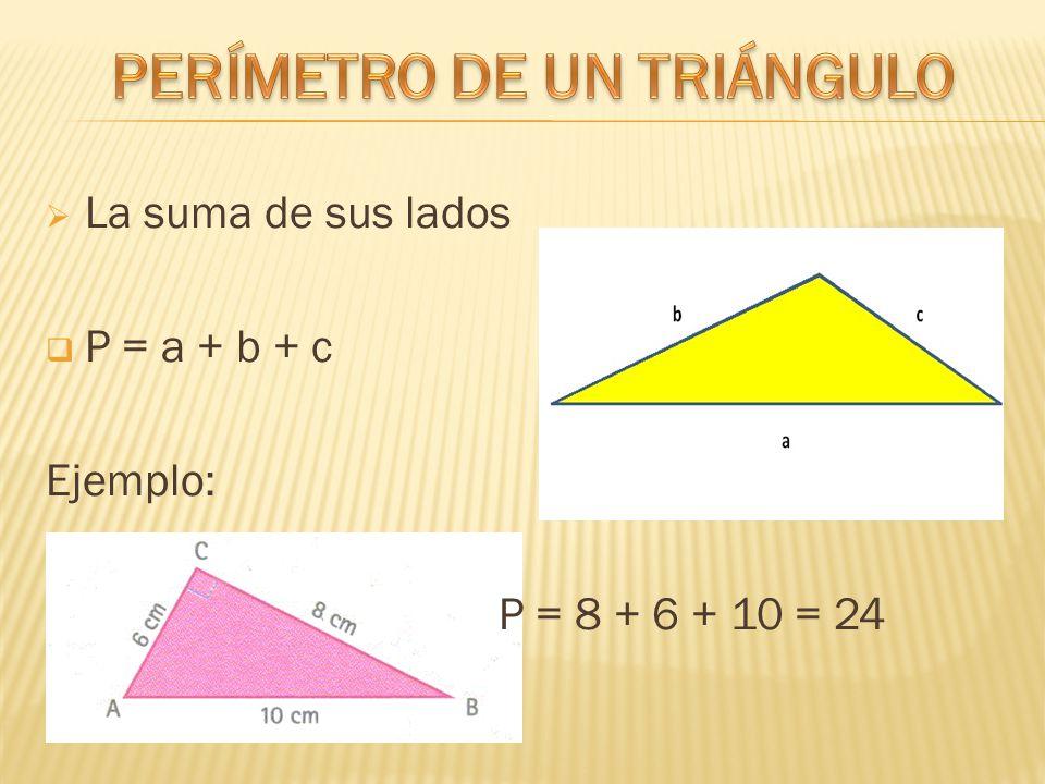 La suma de sus lados  P = a + b + c Ejemplo: P = 8 + 6 + 10 = 24