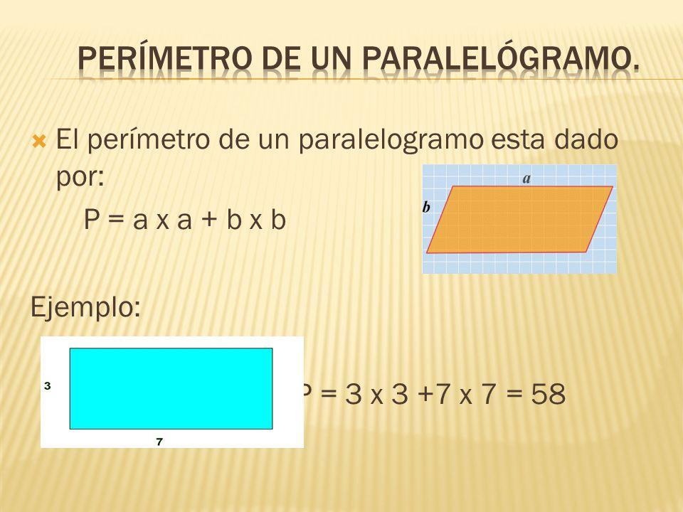  El perímetro de un paralelogramo esta dado por: P = a x a + b x b Ejemplo: P = 3 x 3 +7 x 7 = 58