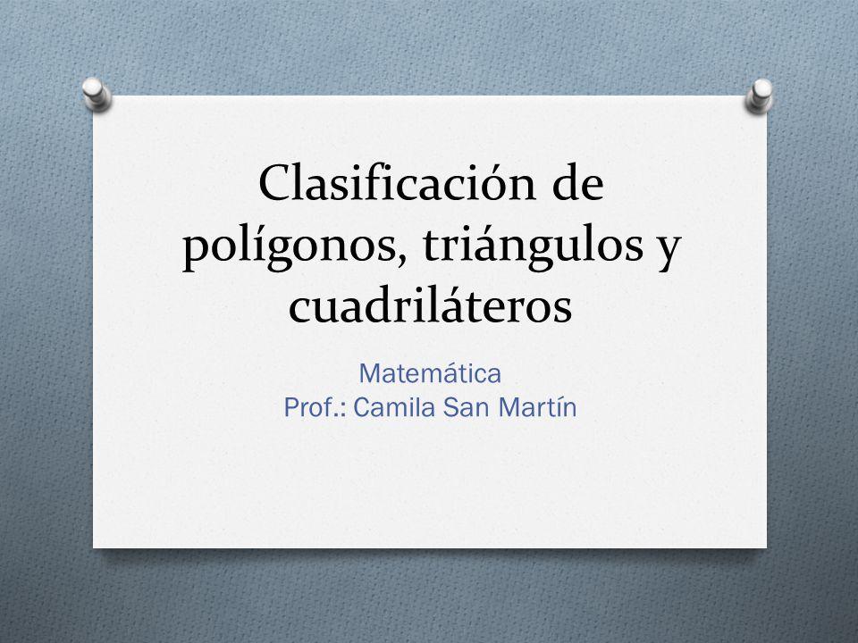 Clasificación de polígonos, triángulos y cuadriláteros Matemática Prof.: Camila San Martín