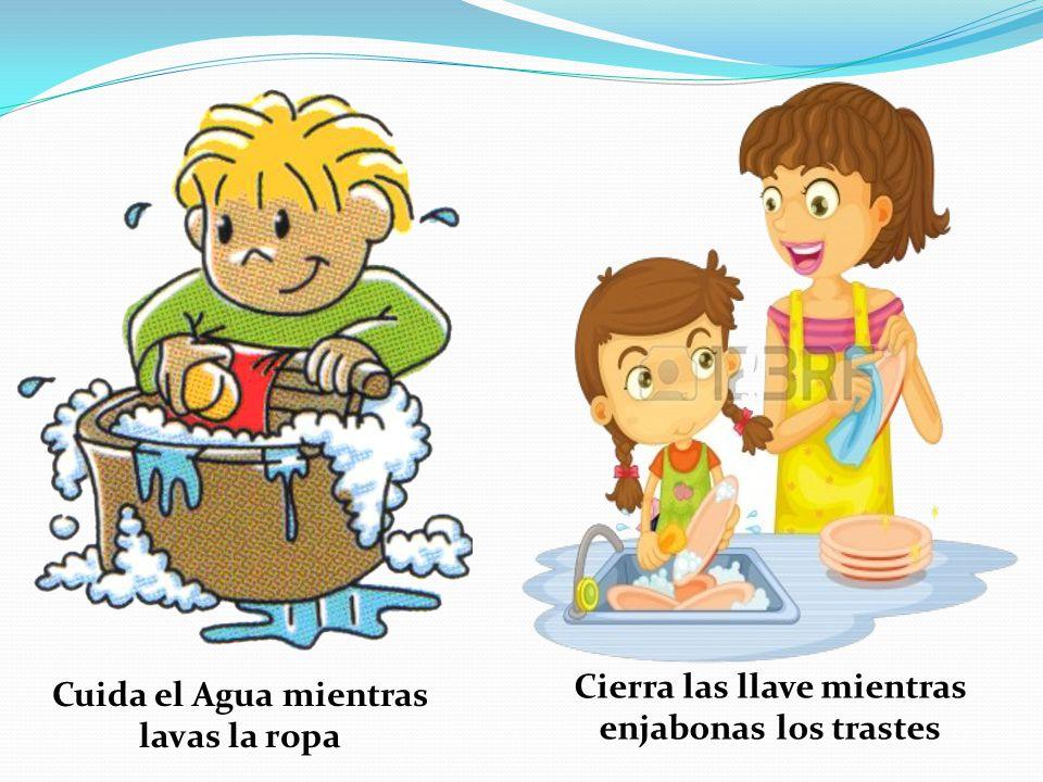 Cierra las llave mientras enjabonas los trastes Cuida el Agua mientras lavas la ropa