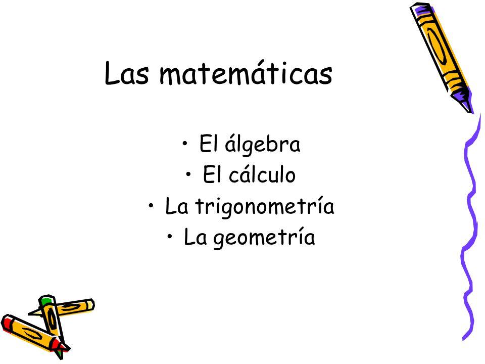 Las matemáticas El álgebra El cálculo La trigonometría La geometría