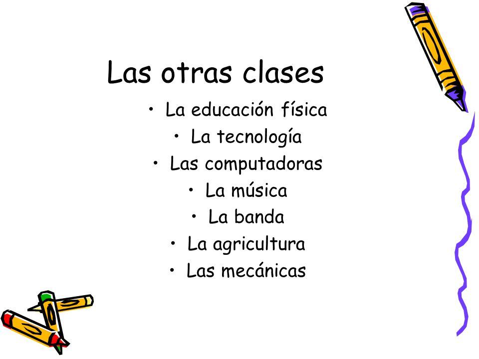 Las otras clases La educación física La tecnología Las computadoras La música La banda La agricultura Las mecánicas