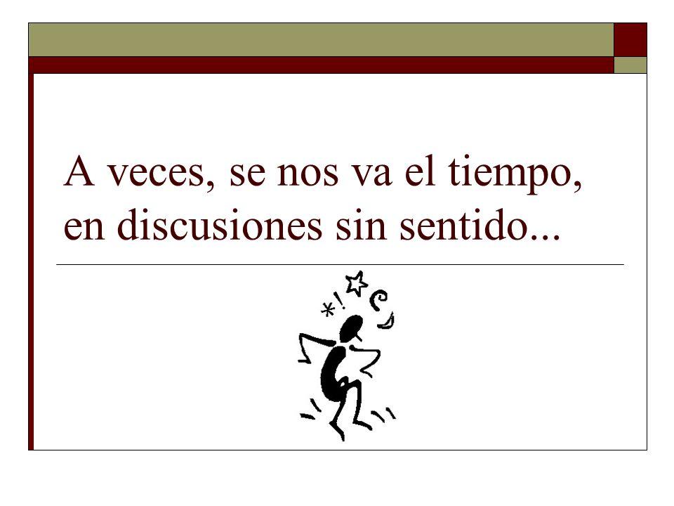 A veces, se nos va el tiempo, en discusiones sin sentido...