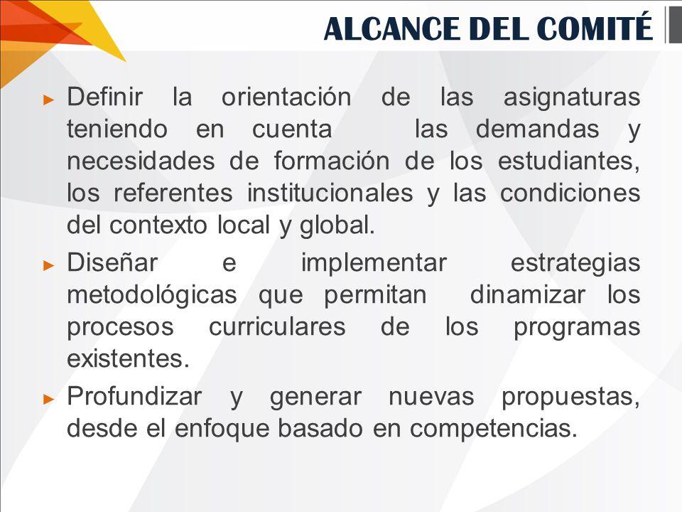 ALCANCE DEL COMITÉ ► Definir la orientación de las asignaturas teniendo en cuenta las demandas y necesidades de formación de los estudiantes, los referentes institucionales y las condiciones del contexto local y global.