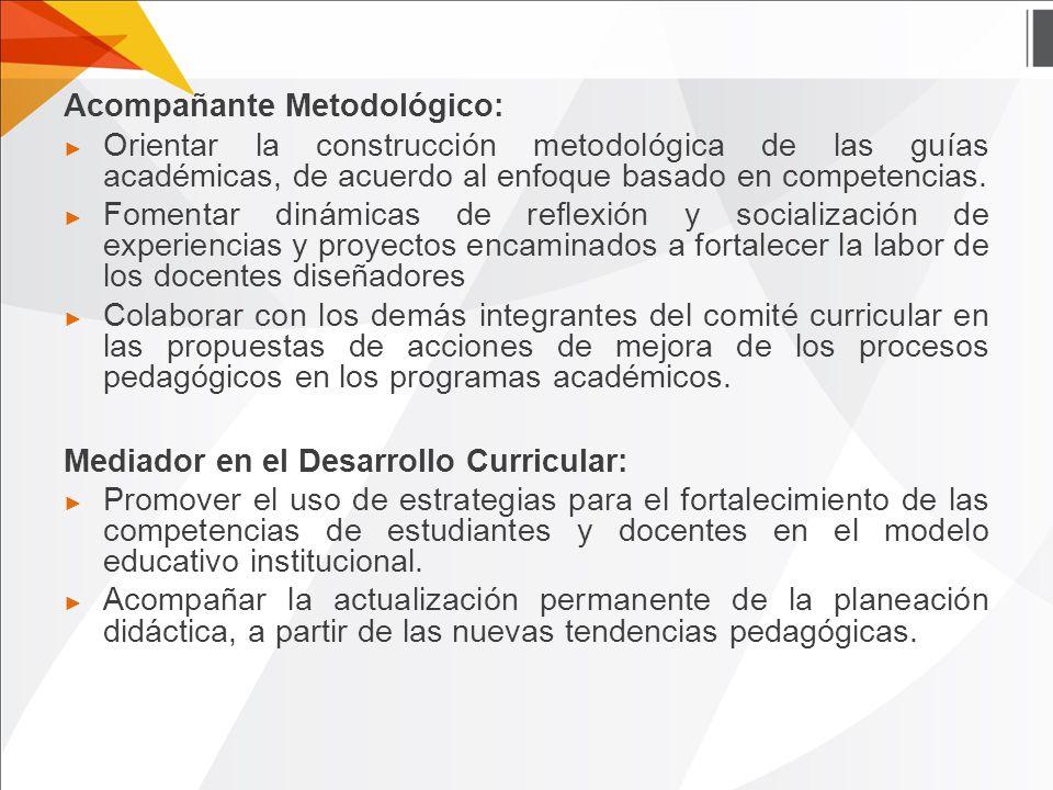 Acompañante Metodológico: ► Orientar la construcción metodológica de las guías académicas, de acuerdo al enfoque basado en competencias.