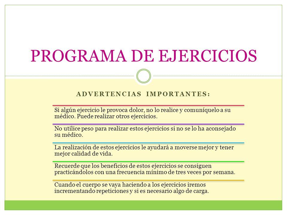 ADVERTENCIAS IMPORTANTES: PROGRAMA DE EJERCICIOS Si algún ejercicio le provoca dolor, no lo realice y comuníquelo a su médico. Puede realizar otros ej