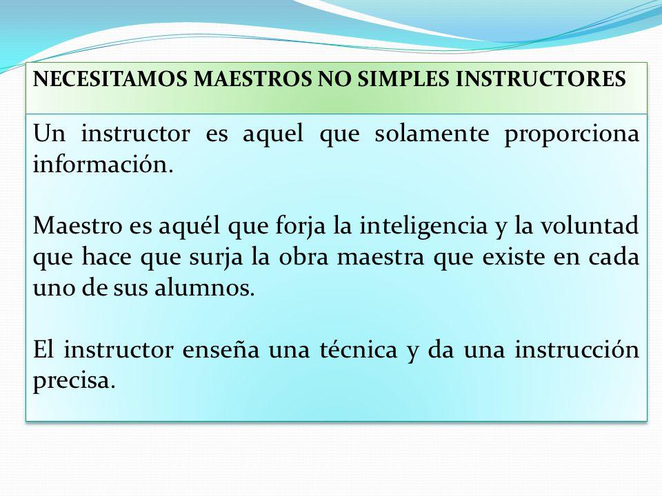 NECESITAMOS MAESTROS NO SIMPLES INSTRUCTORES Un instructor es aquel que solamente proporciona información. Maestro es aquél que forja la inteligencia