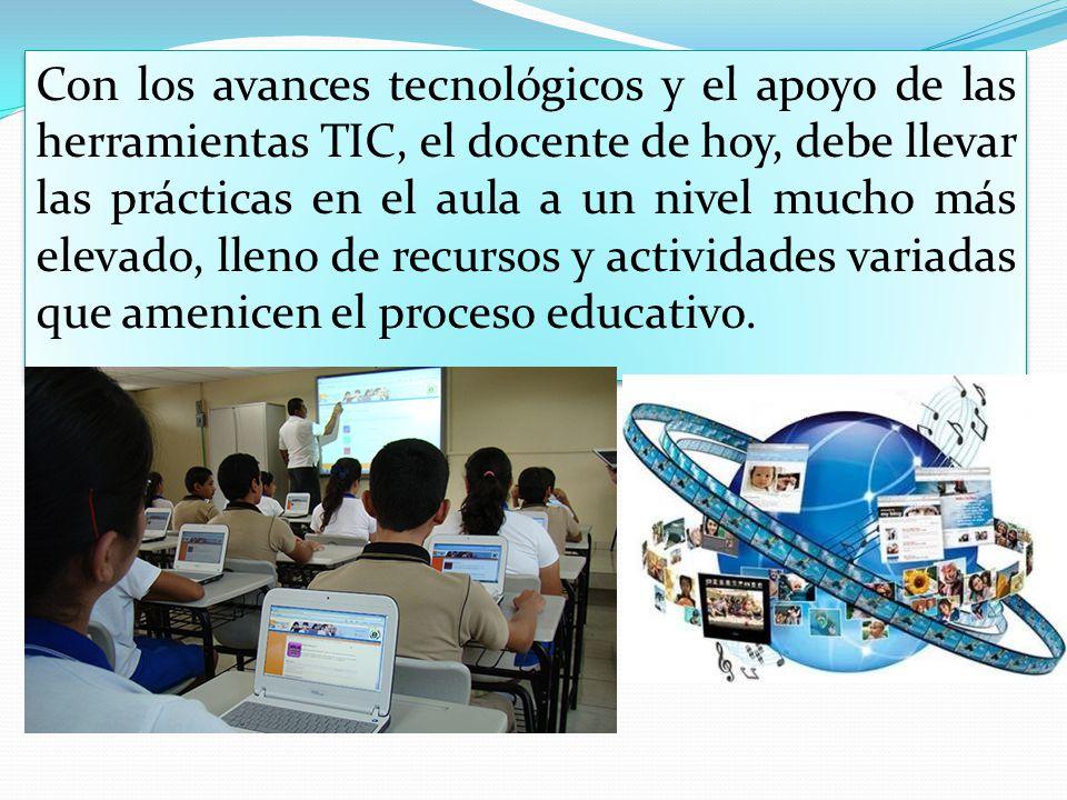 Con los avances tecnológicos y el apoyo de las herramientas TIC, el docente de hoy, debe llevar las prácticas en el aula a un nivel mucho más elevado,