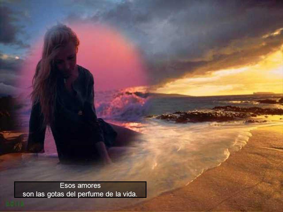 Esos amores son las gotas del perfume de la vida.