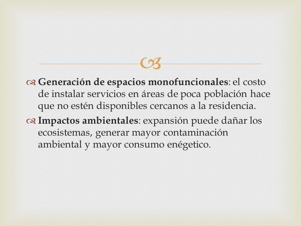  Generación de espacios monofuncionales : el costo de instalar servicios en áreas de poca población hace que no estén disponibles cercanos a la res