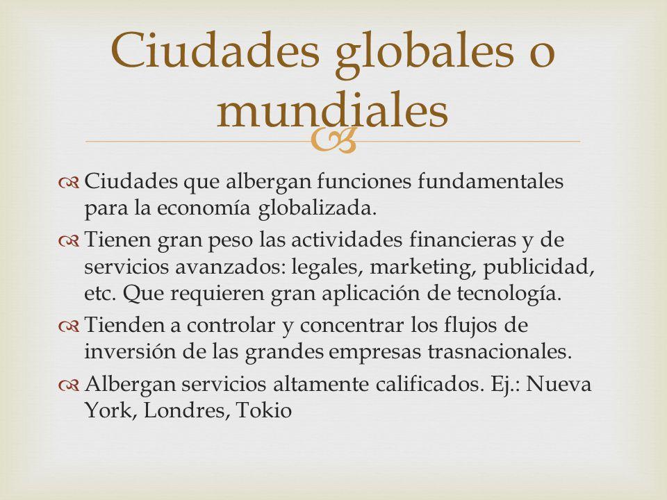   Ciudades que albergan funciones fundamentales para la economía globalizada.  Tienen gran peso las actividades financieras y de servicios avanzado