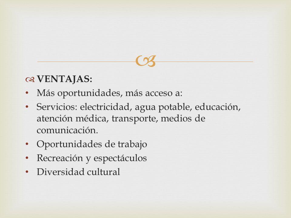   VENTAJAS: Más oportunidades, más acceso a: Servicios: electricidad, agua potable, educación, atención médica, transporte, medios de comunicación.