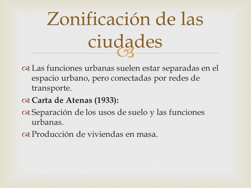   Las funciones urbanas suelen estar separadas en el espacio urbano, pero conectadas por redes de transporte.  Carta de Atenas (1933):  Separación