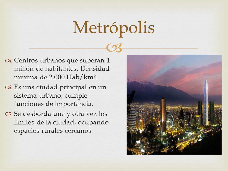  Centros urbanos que superan 1 millón de habitantes. Densidad mínima de 2.000 Hab/km².  Es una ciudad principal en un sistema urbano, cumple funci