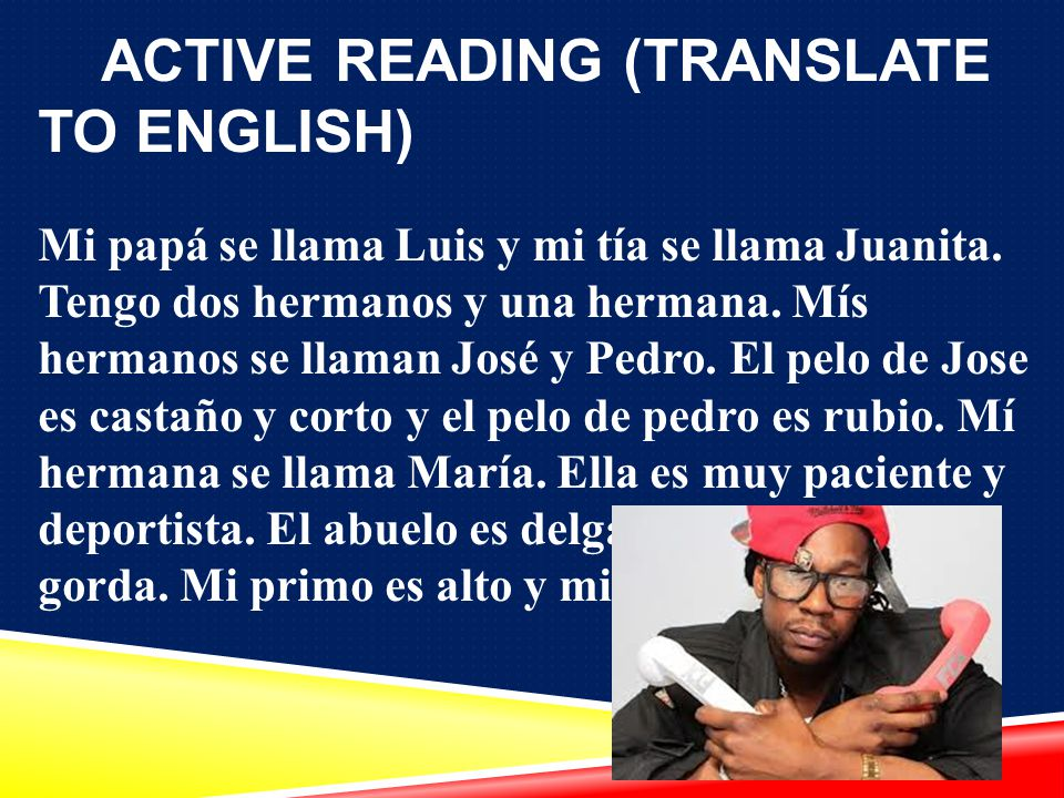 ACTIVE READING (TRANSLATE TO ENGLISH) Mi papá se llama Luis y mi tía se llama Juanita.