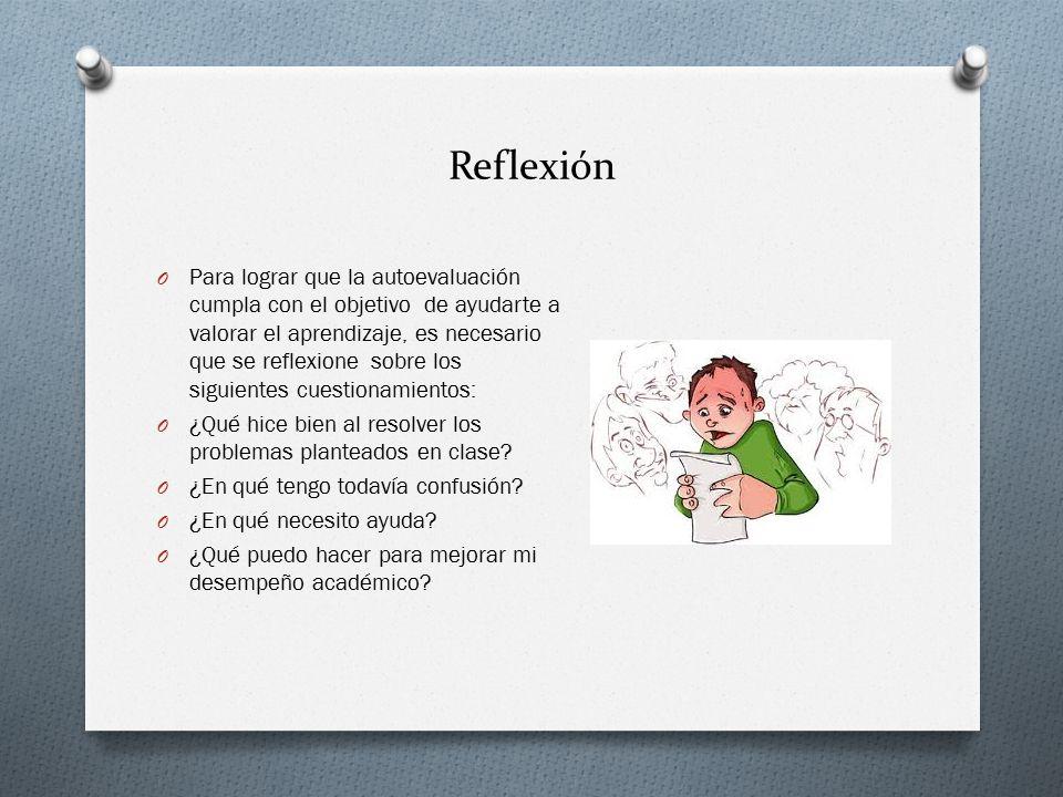 Reflexión O Para lograr que la autoevaluación cumpla con el objetivo de ayudarte a valorar el aprendizaje, es necesario que se reflexione sobre los siguientes cuestionamientos: O ¿Qué hice bien al resolver los problemas planteados en clase.