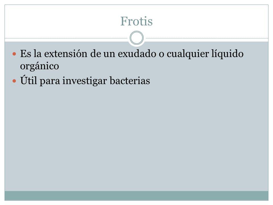 Frotis Es la extensión de un exudado o cualquier líquido orgánico Útil para investigar bacterias