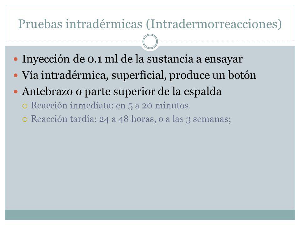 Pruebas intradérmicas (Intradermorreacciones) Inyección de 0.1 ml de la sustancia a ensayar Vía intradérmica, superficial, produce un botón Antebrazo o parte superior de la espalda  Reacción inmediata: en 5 a 20 minutos  Reacción tardía: 24 a 48 horas, o a las 3 semanas;