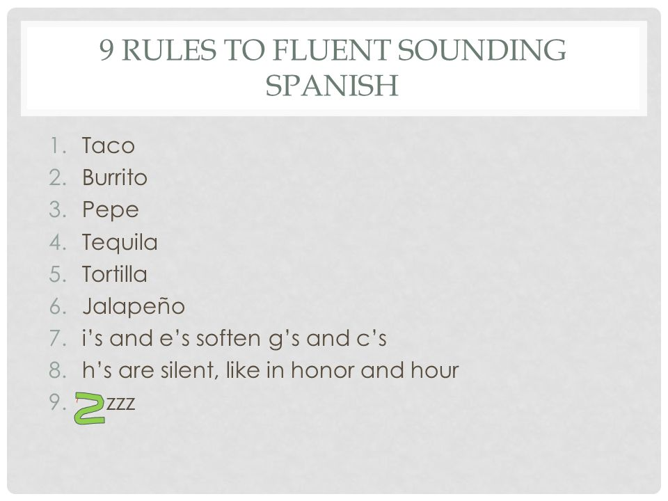 9 RULES TO FLUENT SOUNDING SPANISH 1.Taco 2.Burrito 3.Pepe 4.Tequila 5.Tortilla 6.Jalapeño 7.i's and e's soften g's and c's 8.h's are silent, like in honor and hour 9.