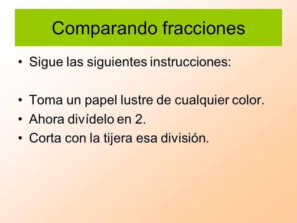 Comparando fracciones Sigue las siguientes instrucciones: Toma un papel lustre de cualquier color. Ahora divídelo en 2. Corta con la tijera esa divisi