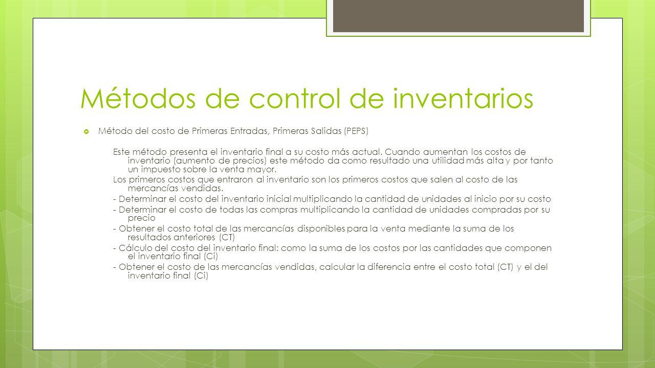 Métodos de control de inventarios  Método del costo de Primeras Entradas, Primeras Salidas (PEPS) Este método presenta el inventario final a su costo más actual.