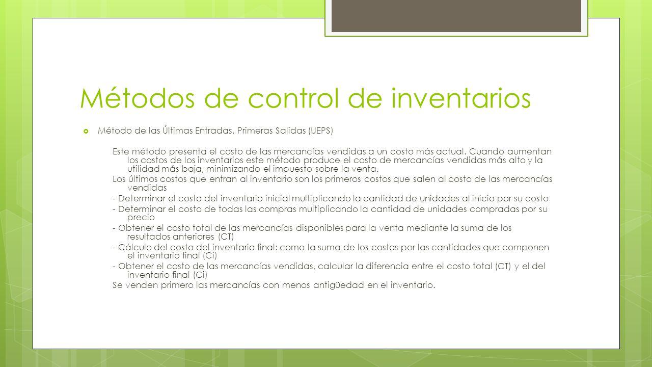 Métodos de control de inventarios  Método de las Últimas Entradas, Primeras Salidas (UEPS) Este método presenta el costo de las mercancías vendidas a un costo más actual.
