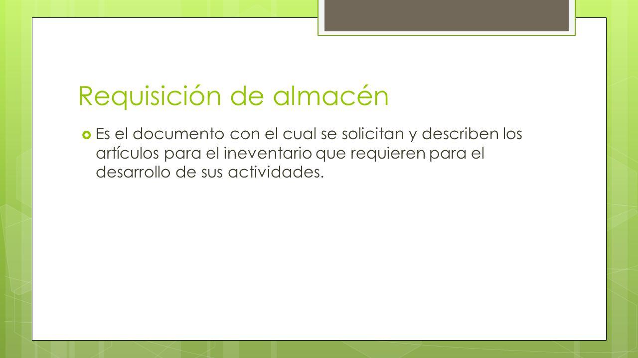 Requisición de almacén  Es el documento con el cual se solicitan y describen los artículos para el ineventario que requieren para el desarrollo de sus actividades.