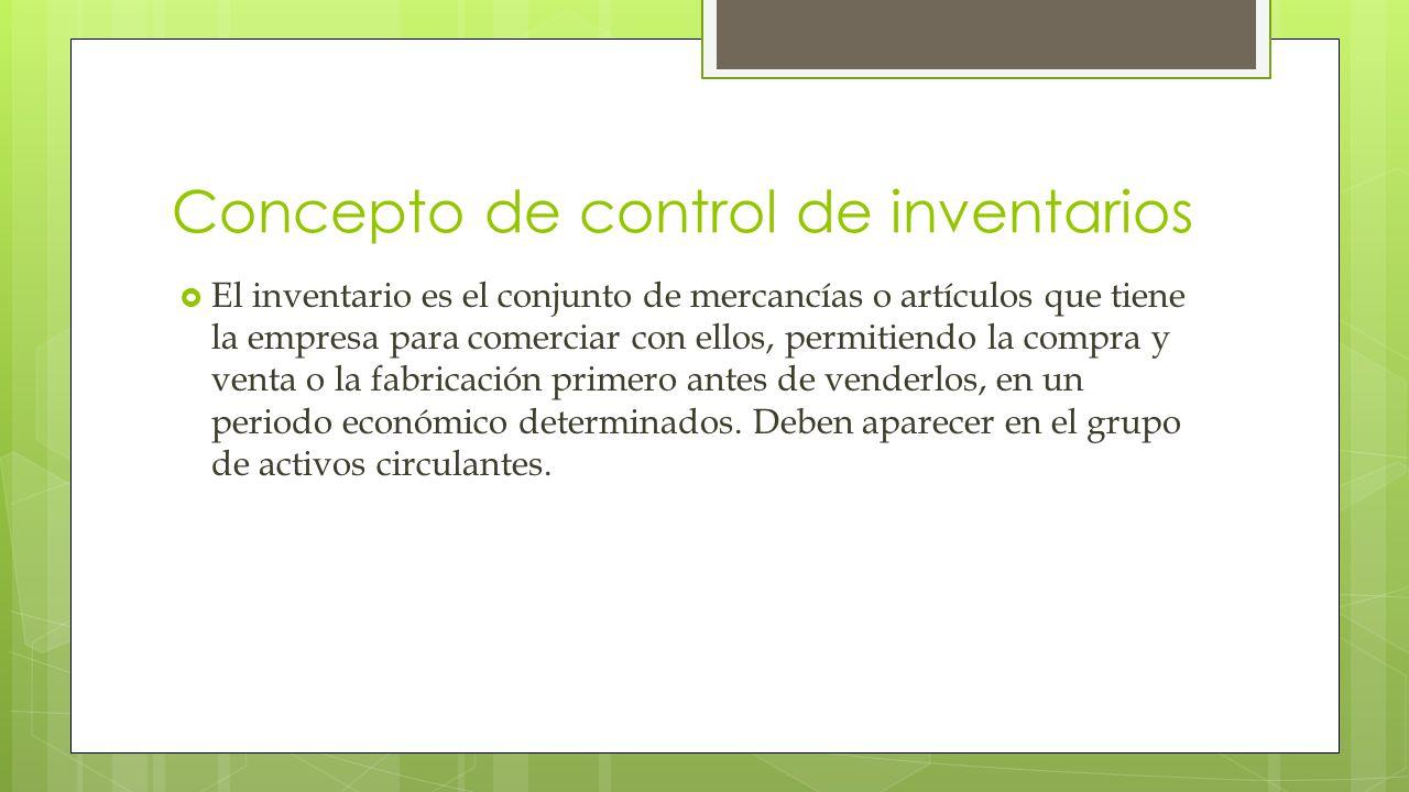 Concepto de control de inventarios  El inventario es el conjunto de mercancías o artículos que tiene la empresa para comerciar con ellos, permitiendo la compra y venta o la fabricación primero antes de venderlos, en un periodo económico determinados.
