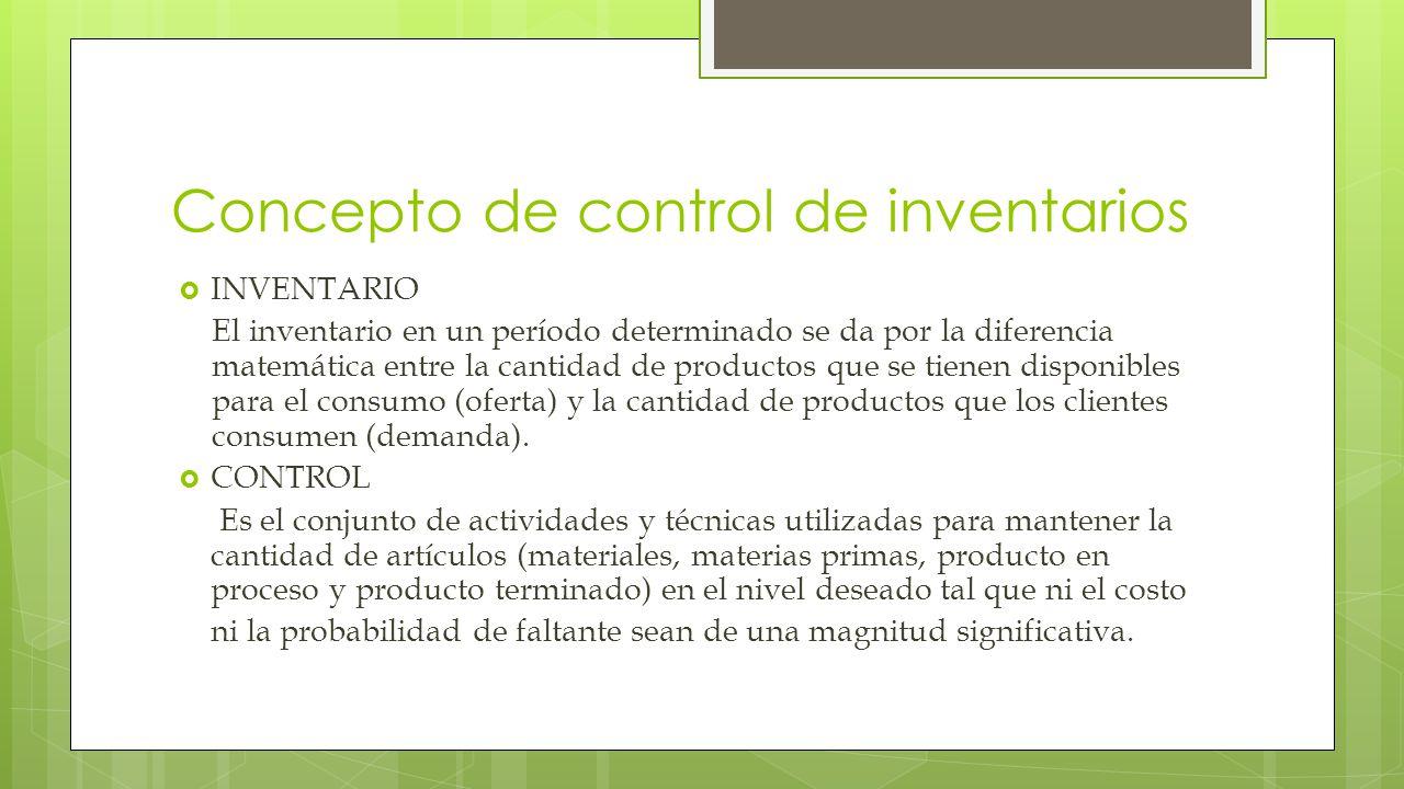 Concepto de control de inventarios  INVENTARIO El inventario en un período determinado se da por la diferencia matemática entre la cantidad de productos que se tienen disponibles para el consumo (oferta) y la cantidad de productos que los clientes consumen (demanda).