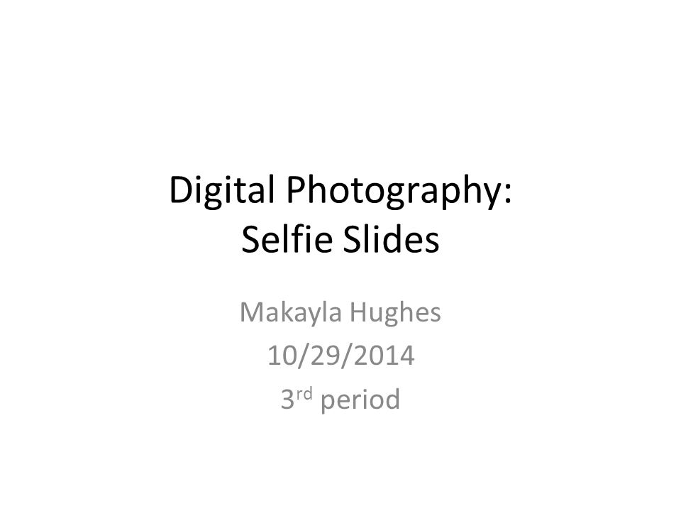 Digital Photography: Selfie Slides Makayla Hughes 10/29/2014 3 rd period